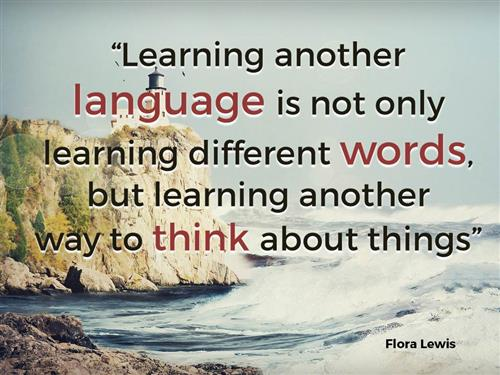 """Learning another language is not only learning different words, but learning another way to think about things."" Flora Lewis"